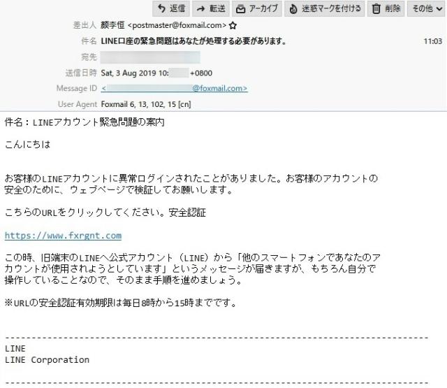 差出人   ?李恒 <postmaster@foxmail.com>  件 名   LINE口座の緊急問題はあなたが処理する必要があります。  本 文  件名:LINEアカウント緊急問題の案内  こんにちは  お客様のLINEアカウントに異常ログインされたことがありました。お客様のアカウントの 安全のために、ウェブページで検証してお願いします。  こちらのURLをクリックしてください。安全認証  https://www.fxrgnt.com  この時、旧端末のLINEへ公式アカウント(LINE)から「他のスマートフォンであなたのア カウントが使用されようとしています」というメッセージが届きますが、もちろん自分で操作していることなので、そのまま手順を進めましょう。  ※URLの安全認証有効期限は毎日8時から15時までです。  -------------------------------------------------------------------------------- LINE LINE Corporation --------------------------------------------------------------------------------