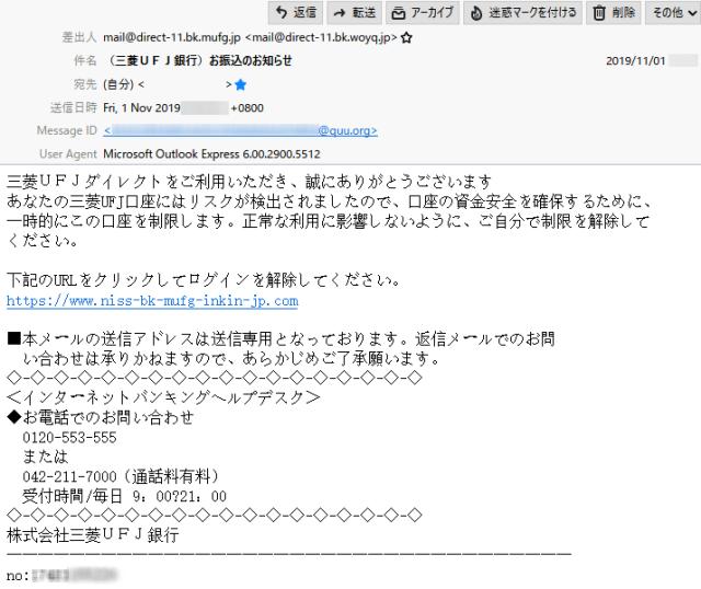 差出人   mail@direct-11.bk.mufg.jp <mail@direct-11.bk.woyq.jp>  件 名   (三菱UFJ銀行)お振込のお知らせ  本 文  三菱UFJダイレクトをご利用いただき、誠にありがとうございます  あなたの三菱UFJ口座にはリスクが検出されましたので、口座の資金安全を確保するために、一時的にこの口座を制限します。正常な利用に影響しないように、ご自分で制限を解除してください。  下記のURLをクリックしてログインを解除してください。 https://www.niss-bk-mufg-inkin-jp.com  ■本メールの送信アドレスは送信専用となっております。返信メールでのお問い合わせは承りかねますので、あらかじめご了承願います。  ◇-◇-◇-◇-◇-◇-◇-◇-◇-◇-◇-◇-◇-◇-◇-◇-◇-◇ <インターネットバンキングヘルプデスク> ◆お電話でのお問い合わせ  0120-553-555  または  042-211-7000(通話料有料)  受付時間/毎日 9:00~21:00 ◇-◇-◇-◇-◇-◇-◇-◇-◇-◇-◇-◇-◇-◇-◇-◇-◇-◇ 株式会社三菱UFJ銀行  ────────────────────────────────────  no:17481155220
