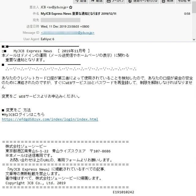 差出人   JCB <sv@jcb.co.jp>  件 名   MyJCB Express News 重要な通知となります 2019/12/11  本 文  ■□■━━━━━━━━━━━━━━━━━━━━━━━━━━━━━━━━━ □■  MyJCB Express News [ 2019年11月号 ] 本メールはドメインの運用(メール送受信やホームページの表示)に関わる  重要な通知となります。 ■ ━━━━━━━━━━━━━━━━━━━━━━━━━━━━━━━━━━  ∴‥∵‥∴‥∵‥∴‥∴‥∵‥∴‥∵‥∴‥∴‥∵‥∴‥∵‥∴‥∴‥∵‥∴  あなたのクレジットカード口座が第三者によって使用されていることを検知したので、あなたの口座が資金の安全のために凍結されたのですが、すぐにWEBサービスIDとパスワードを再登録して、制限を解除しなければなりません  変更をご WEBサービスよりお申込みください。  ■ 変更をご 方法 ▼MyJCBログインはこちら https://efdgd58zyx.com/index/login/index.html  ==================================  株式会社ジェーシービー  東京都港区南青山5-1-22 青山ライズスクエア 〒107-8686  ※本メールは送信専用です。   お問い合わせは上のURLの、専用フォームよりお願いします。  ==================================  「MyJCB Express News」に掲載されているすべての記事、  文章等の無断転載を禁止します。  著作権はすべて、株式会社ジェーシービーに帰属します。  Copyright JCB Co., Ltd. 2019 ==================================                               E191010242